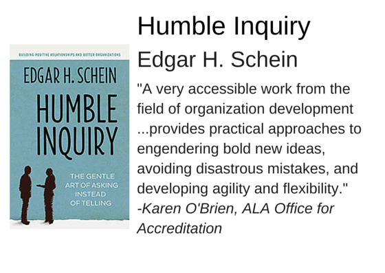 "Humble Inquiry by Edgar H. Schein - ""A very accessible work from the field of organization development ...provides practical approaches to engendering bold new ideas, avoiding disastrous mistakes, and developing agility and flexibility."" -Karen O'Brien, ALA Office for Accreditation"