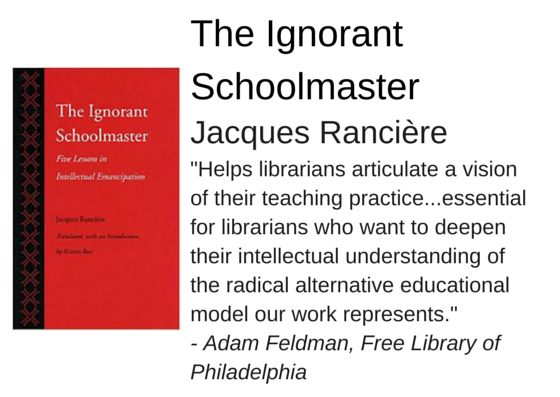 "The Ignorant Schoolmaster by Jacques Rancière - ""Helps librarians articulate a vision of their teaching practice...essential for librarians who want to deepen their intellectual understanding of the radical alternative educational model our work represents."" - Adam Feldman, Free Library of  Philadelphia"
