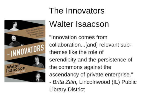 "The Innovators: How a Group of Hackers, Geniuses, and Geeks Created the Digital Revolution by Walter Isaacson - ""Innovation comes from collaboration...[and] relevant sub-themes like the role of serendipity and the persistence of the commons against the ascendancy of private enterprise."" - Brita Zitin, Lincolnwood (IL) Public Library District"