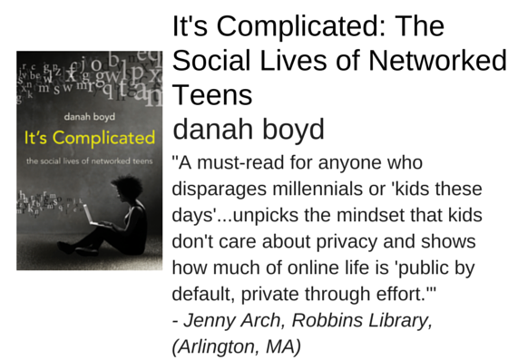 "It's Complicated: The Social Lives of Networked Teens by danah boyd - ""A must-read for anyone who disparages millennials or 'kids these days'...unpicks the mindset that kids don't care about privacy and shows how much of online life is 'public by default, private through effort.'""  - Jenny Arch, Robbins Library,  (Arlington, MA)"