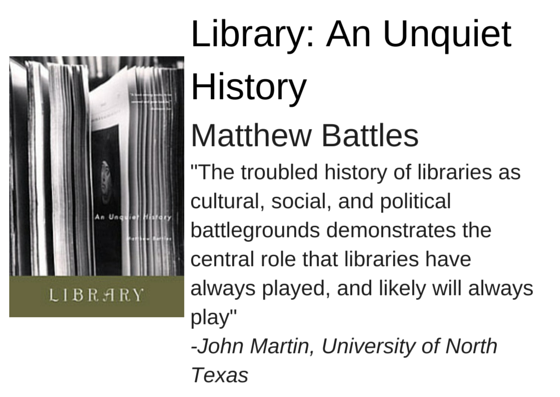 "Library: An Unquiet History by Matthew Battles - ""The troubled history of libraries as cultural, social, and political battlegrounds demonstrates the central role that libraries have always played, and likely will always play"" -John Martin, University of North  Texas"