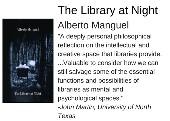 "The Library at Night by Alberto Manguel - ""A deeply personal philosophical reflection on the intellectual and creative space that libraries provide. ...Valuable to consider how we can still salvage some of the essential functions and possibilities of libraries as mental and psychological spaces."" -John Martin, University of North  Texas"