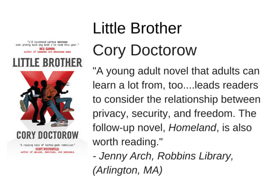 "Little Brother by Cory Doctorow - ""A young adult novel that adults can learn a lot from, too....leads readers to consider the relationship between privacy, security, and freedom. The follow-up novel, Homeland, is also worth reading."" - Jenny Arch, Robbins Library,  (Arlington, MA)"
