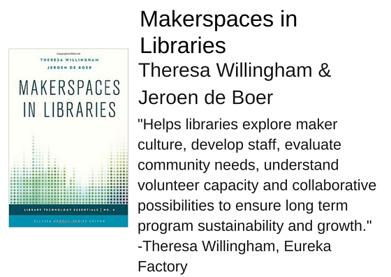 "Makerspaces in Libraries by Theresa Willingham & Jeroen de Boer - ""Helps libraries explore maker culture, develop staff capabilities, evaluate community needs, understand volunteer capacity and collaborative possibilities to ensure long term program sustainability and growth."" - Theresa Willingham, Eureka Factory"
