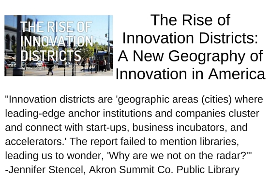 "The Rise of Innovation Districts: A New Geography of Innovation in America by Bruce Katz and Julie Wagner - ""Innovation districts are 'geographic areas (cities) where leading-edge anchor institutions and companies cluster and connect with start-ups, business incubators, and accelerators.' The report failed to mention libraries, leading us to wonder, 'Why are we not on the radar?'"" - Jennifer Stencel, Akron Summit Co. Public Library"