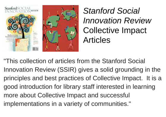 "Stanford Social Innovation Review Collective Impact Articles (http://www.ssireview.org/articles/entry/collective_impact) - ""This collection of articles from the Stanford Social Innovation Review (SSIR) gives a solid grounding in the principles and best practices of Collective Impact.  It is a good introduction for library staff interested in learning more about Collective Impact and successful implementations in a variety of communities."""