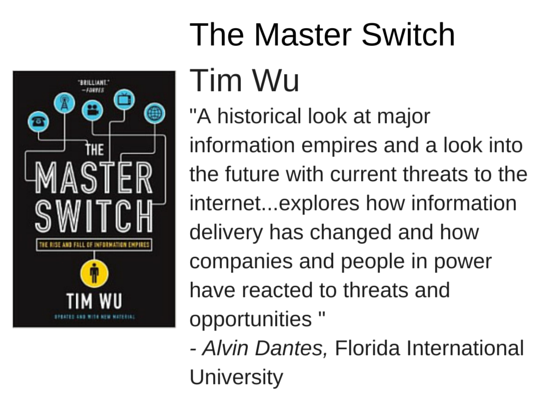 "The Master Switch: The Rise and Fall of Information Empires by Tim Wu - ""A historical look at major information empires and a look into the future with current threats to the internet...explores how information delivery has changed and how companies and people in power have reacted to threats and opportunities "" - Alvin Dantes, Florida International University"