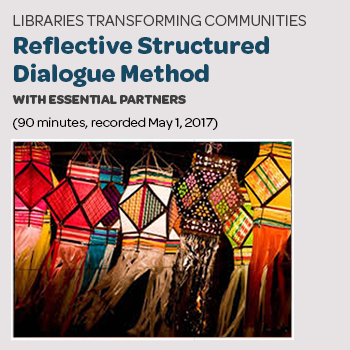 """Libraries Transforming Communities: Reflective Structured Dialogue Method with Essential Partners"" (90 minutes; recorded Oct. 11, 2017)"