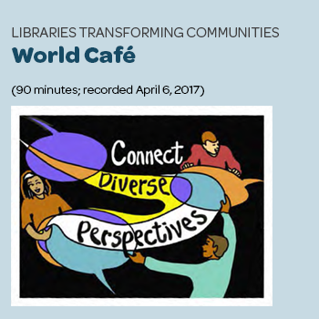 """Libraries Transforming Communities: World Café"" (90 minutes; recorded April 6, 2017)"