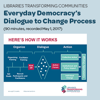 """Libraries Transforming Communities: Everyday Democracy's Dialogue to Change Process"" (90 minutes, recorded May 1, 2017)"
