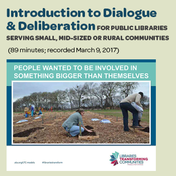 """Introduction to Dialogue & Deliberation for Public Libraries Serving Small, Mid-Sized or Rural Communities"" (89 minutes; recorded March 9, 2017)"