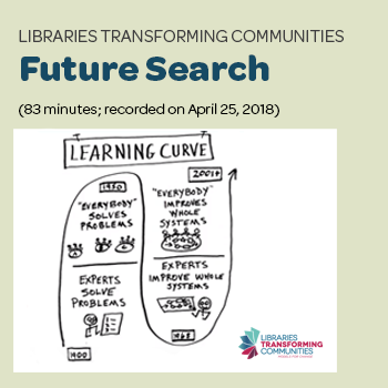"""Libraries Transforming Communities: Future Search"" (83 minutes; recorded on April 25, 2018). Register now."