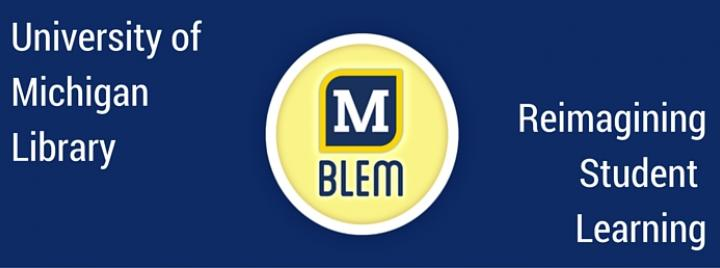 The University of Michigan Library's MBlem - Reimagining Student Learning