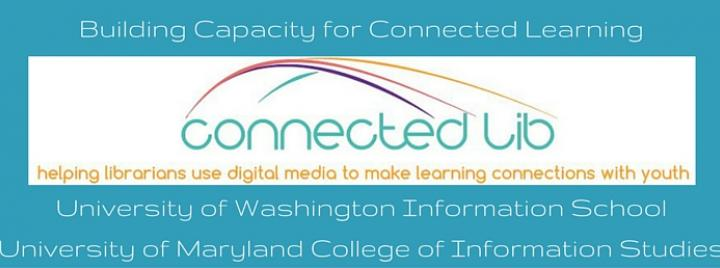 Connected Lib - Building Capacity for Connected Learning (University of Washington Information School University of Maryland College of Information Studies)
