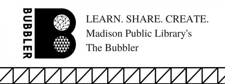 LEARN. SHARE. CREATE. Madison Public Library's The Bubbler