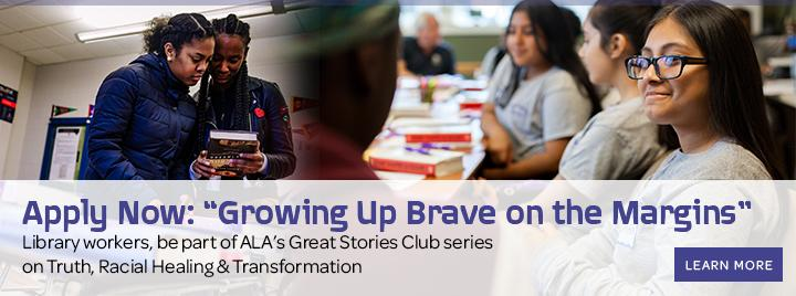 "Apply Now: ""Growing Up Brave on the Margins."" Library workers, be part of ALA's Great Stories Club series on Truth, Racial Healing & Transformation."