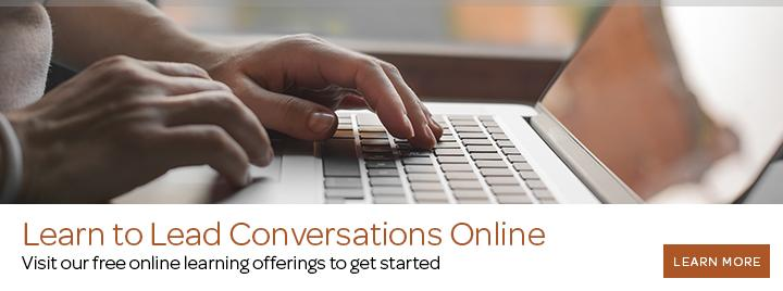 Learn to lead conversations online. Visit our free online learning offerings to get started.