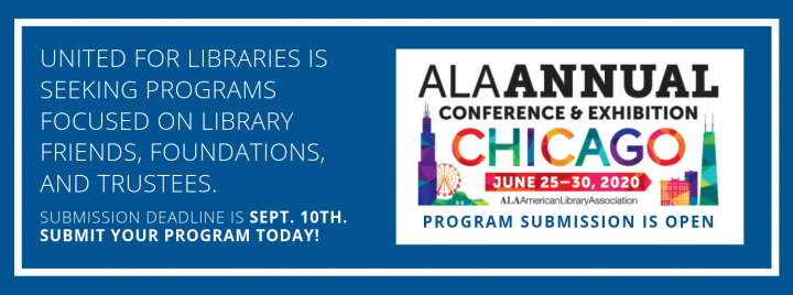 Program submission for ALA Annual 2020 is now open. Submit programs for library Trustees, Friends, and Foundations before the deadline on Sept. 10th.
