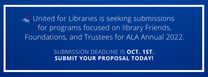 United for Libraries is seeking submissions  for programs focused on library Friends, Foundations, and Trustees for ALA Annual 2022. submission deadline is oct. 1st. submit your proposal today!